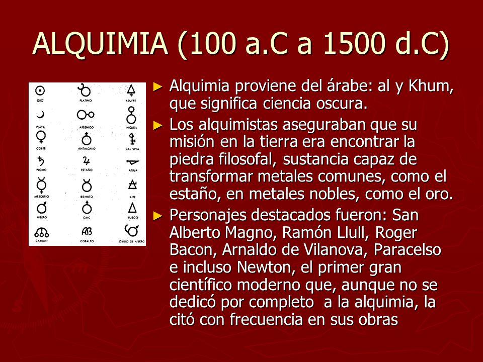 ALQUIMIA (100 a.C a 1500 d.C) Alquimia proviene del árabe: al y Khum, que significa ciencia oscura.