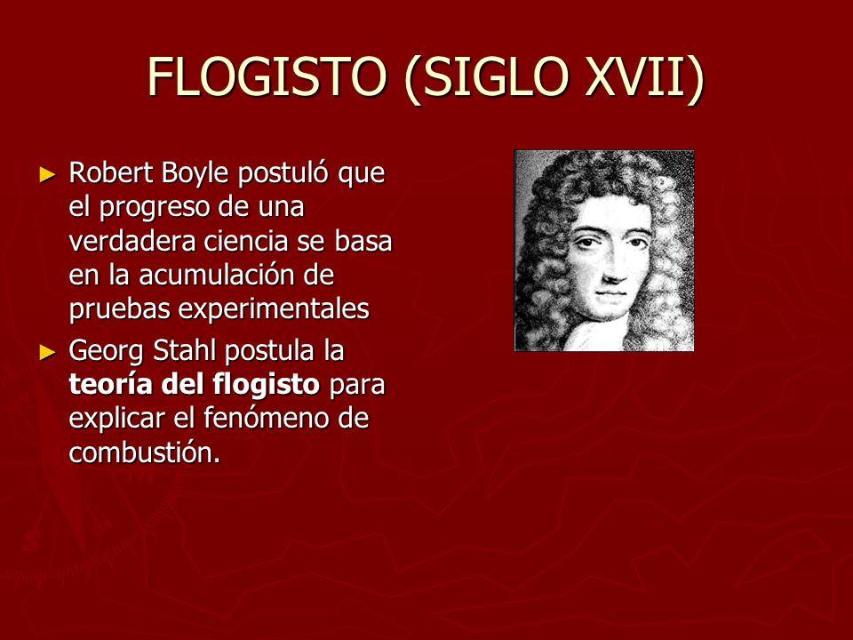 FLOGISTO (SIGLO XVII) Robert Boyle postuló que el progreso de una verdadera ciencia se basa en la acumulación de pruebas experimentales.