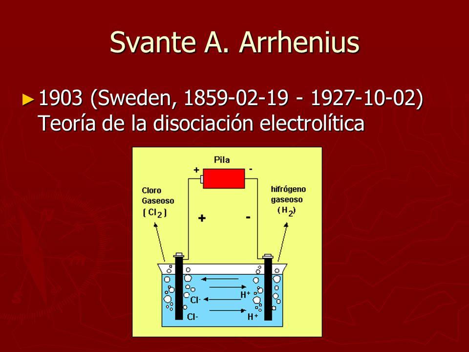Svante A. Arrhenius 1903 (Sweden, 1859-02-19 - 1927-10-02) Teoría de la disociación electrolítica