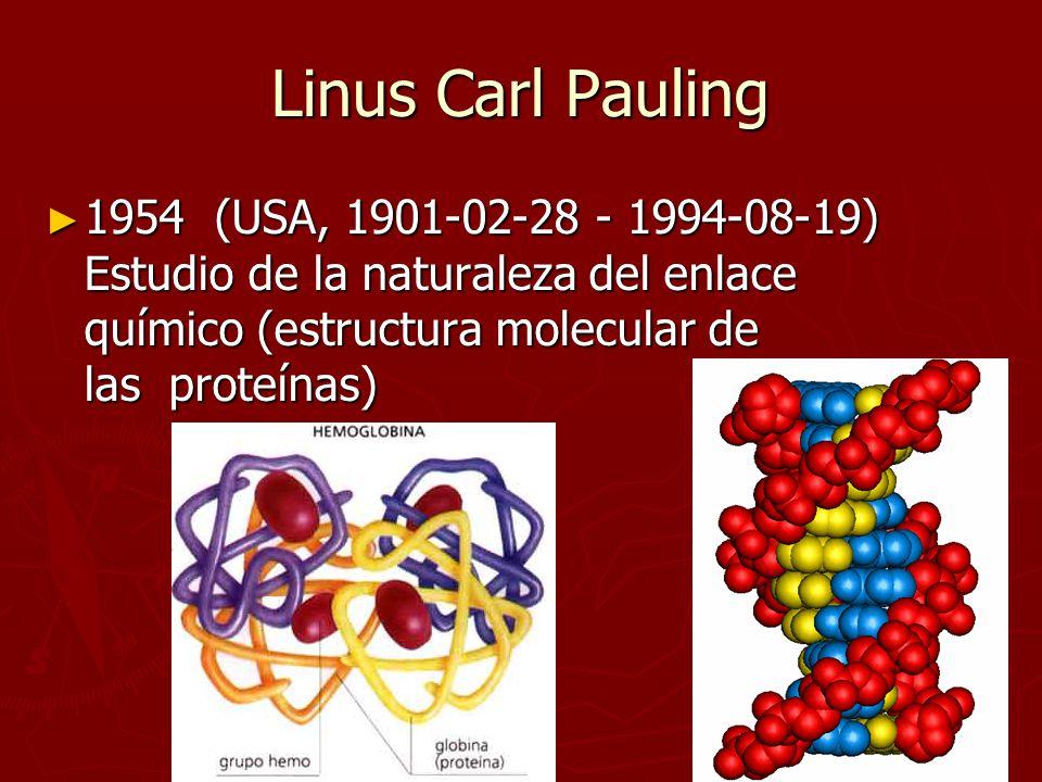 Linus Carl Pauling 1954 (USA, 1901-02-28 - 1994-08-19) Estudio de la naturaleza del enlace químico (estructura molecular de las proteínas)