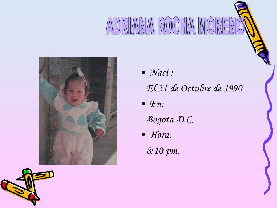 ADRIANA ROCHA MORENO Nací : El 31 de Octubre de 1990 En: Bogota D.C.