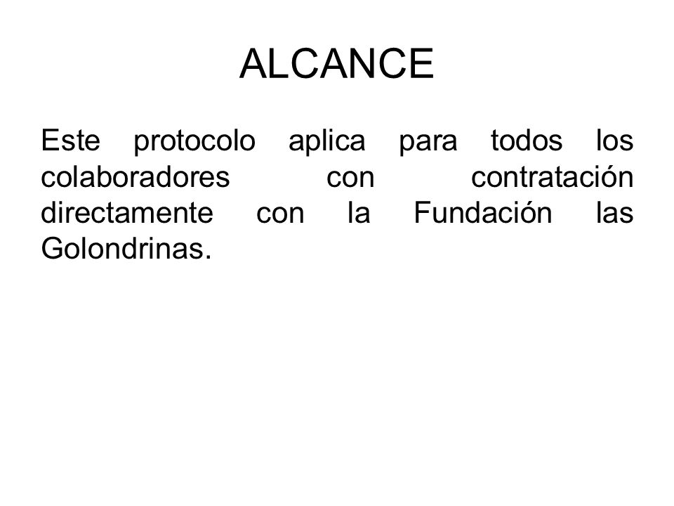 ALCANCE Este protocolo aplica para todos los colaboradores con contratación directamente con la Fundación las Golondrinas.