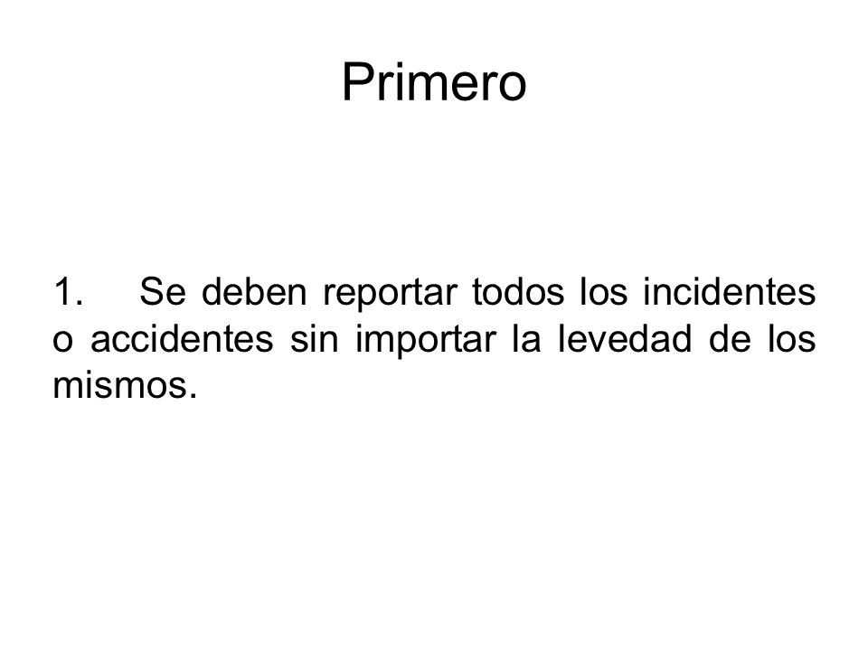 Primero 1. Se deben reportar todos los incidentes o accidentes sin importar la levedad de los mismos.
