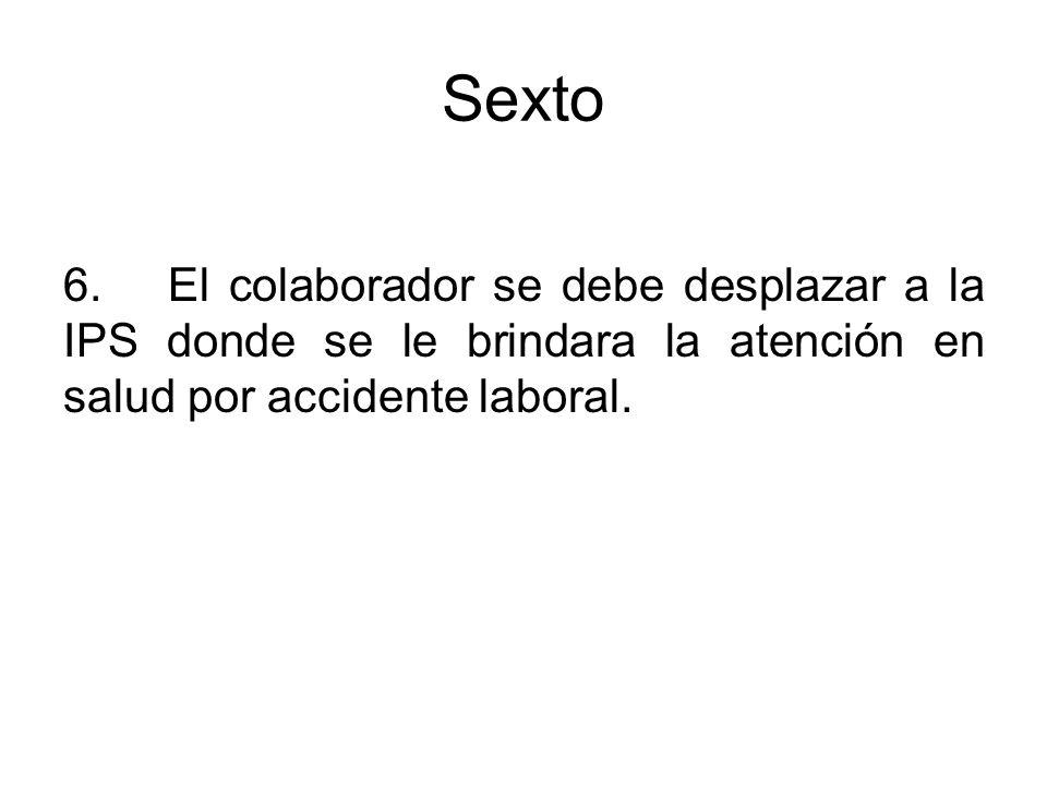 Sexto 6. El colaborador se debe desplazar a la IPS donde se le brindara la atención en salud por accidente laboral.