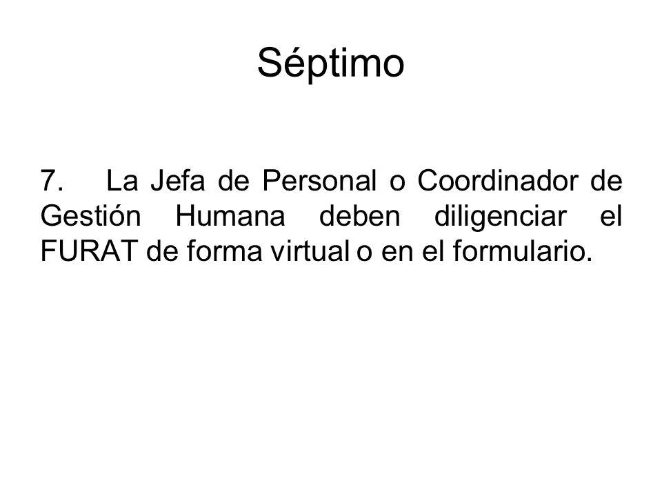 Séptimo 7. La Jefa de Personal o Coordinador de Gestión Humana deben diligenciar el FURAT de forma virtual o en el formulario.