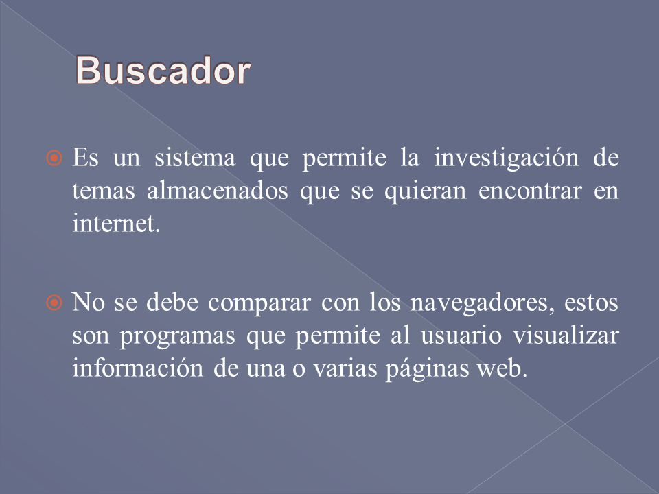 Buscador Es un sistema que permite la investigación de temas almacenados que se quieran encontrar en internet.