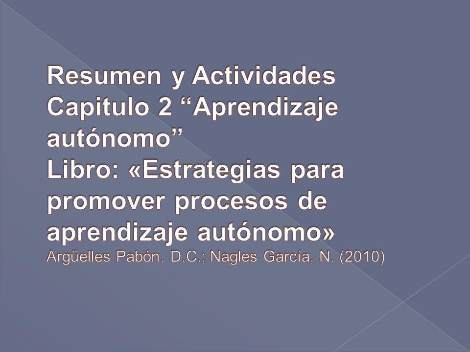 Resumen y Actividades Capitulo 2 Aprendizaje autónomo Libro: «Estrategias para promover procesos de aprendizaje autónomo» Argüelles Pabón, D.C.; Nagles García, N.