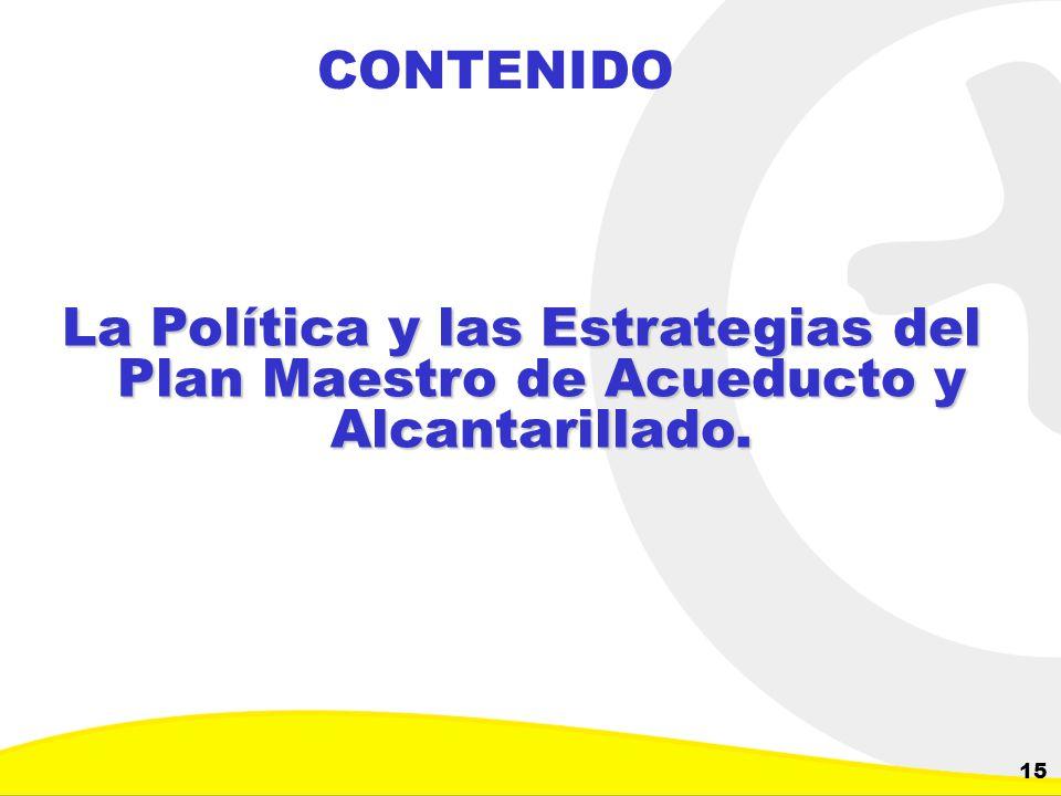 CONTENIDO La Política y las Estrategias del Plan Maestro de Acueducto y Alcantarillado.