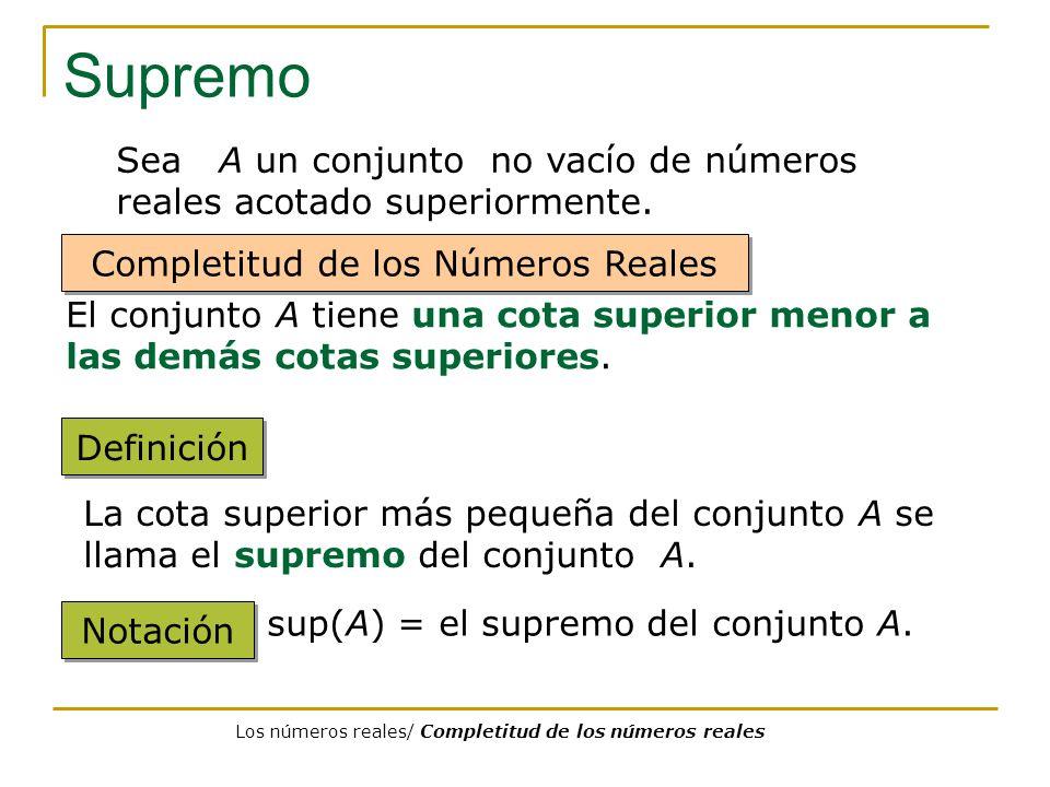 Supremo Sea A un conjunto no vacío de números reales acotado superiormente. Completitud de los Números Reales.