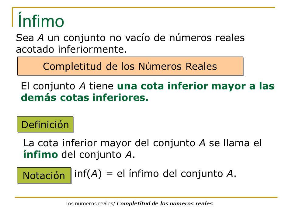 Ínfimo Sea A un conjunto no vacío de números reales acotado inferiormente. Completitud de los Números Reales.