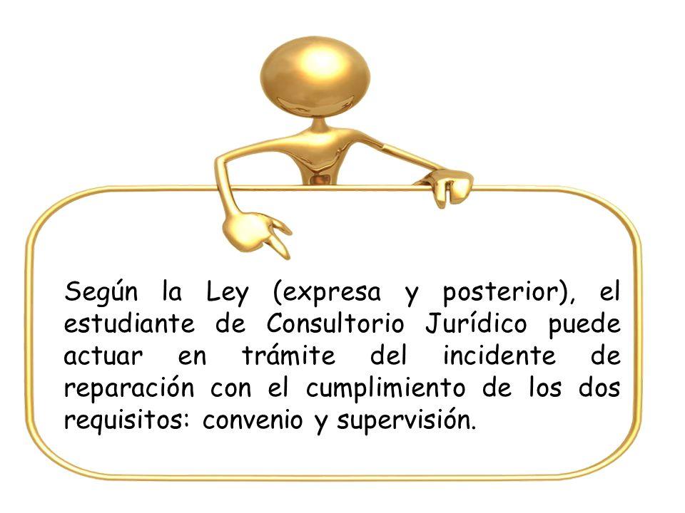 Según la Ley (expresa y posterior), el estudiante de Consultorio Jurídico puede actuar en trámite del incidente de reparación con el cumplimiento de los dos requisitos: convenio y supervisión.