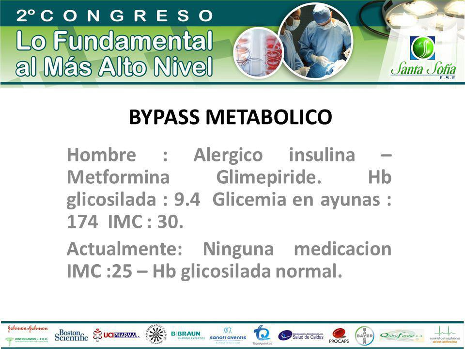 BYPASS METABOLICO Hombre : Alergico insulina – Metformina Glimepiride. Hb glicosilada : 9.4 Glicemia en ayunas : 174 IMC : 30.