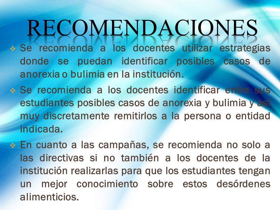 RECOMENDACIONES Se recomienda a los docentes utilizar estrategias donde se puedan identificar posibles casos de anorexia o bulimia en la institución.