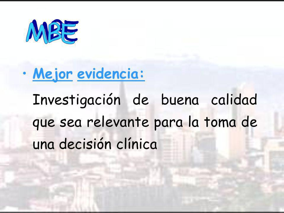 MBE Mejor evidencia: Investigación de buena calidad que sea relevante para la toma de una decisión clínica.
