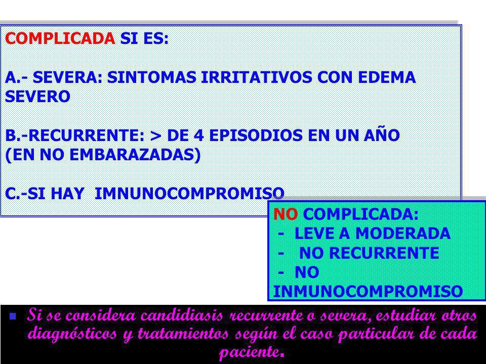 CANDIDIASIS COMPLICADA SI ES: A.- SEVERA: SINTOMAS IRRITATIVOS CON EDEMA SEVERO.