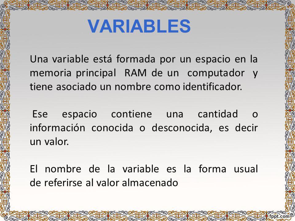 VARIABLES Una variable está formada por un espacio en la memoria principal RAM de un computador y tiene asociado un nombre como identificador.