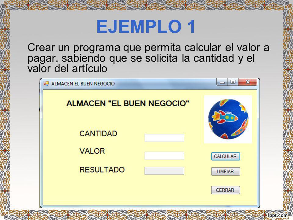 EJEMPLO 1 Crear un programa que permita calcular el valor a pagar, sabiendo que se solicita la cantidad y el valor del artículo.
