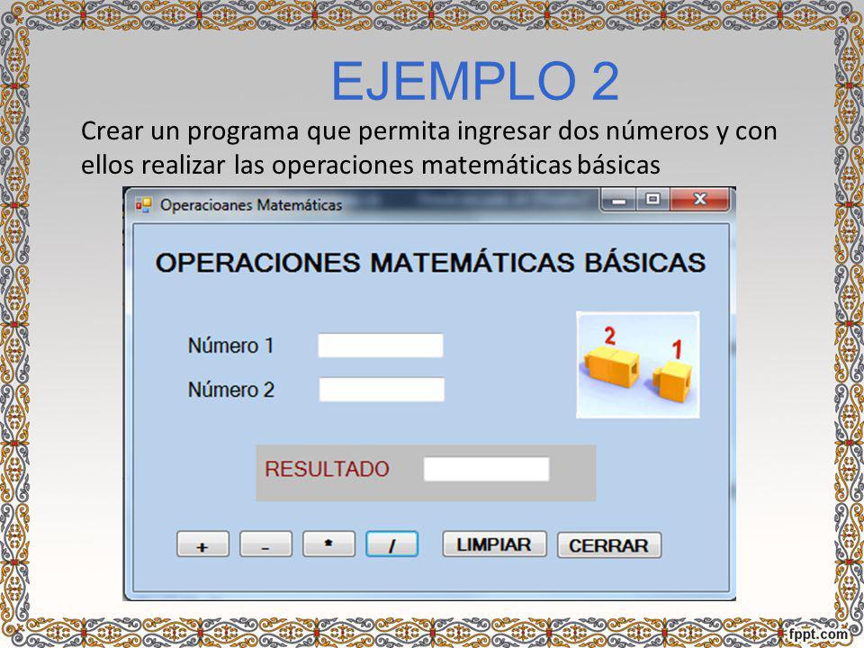 EJEMPLO 2 Crear un programa que permita ingresar dos números y con ellos realizar las operaciones matemáticas básicas.