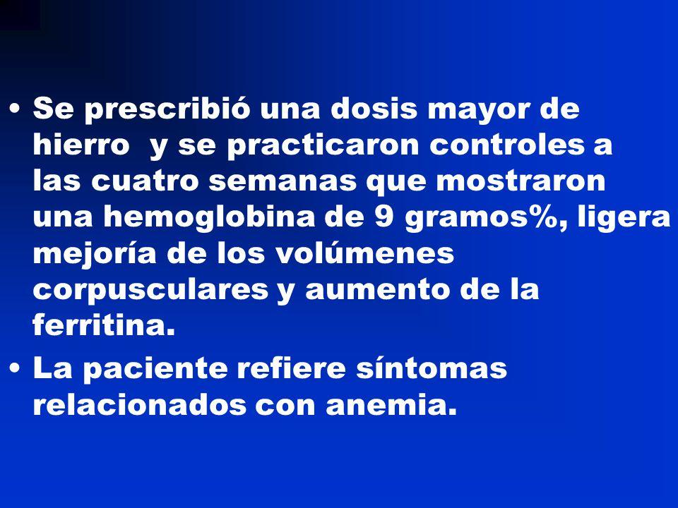 Se prescribió una dosis mayor de hierro y se practicaron controles a las cuatro semanas que mostraron una hemoglobina de 9 gramos%, ligera mejoría de los volúmenes corpusculares y aumento de la ferritina.