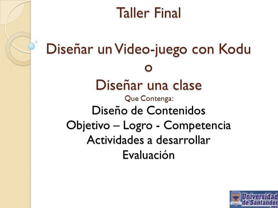 Taller Final Diseñar un Video-juego con Kodu o Diseñar una clase Que Contenga: Diseño de Contenidos Objetivo – Logro - Competencia Actividades a desarrollar Evaluación