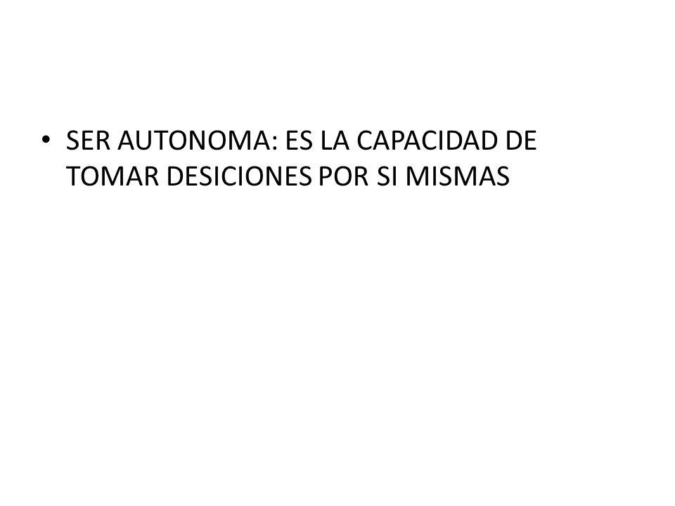 SER AUTONOMA: ES LA CAPACIDAD DE TOMAR DESICIONES POR SI MISMAS