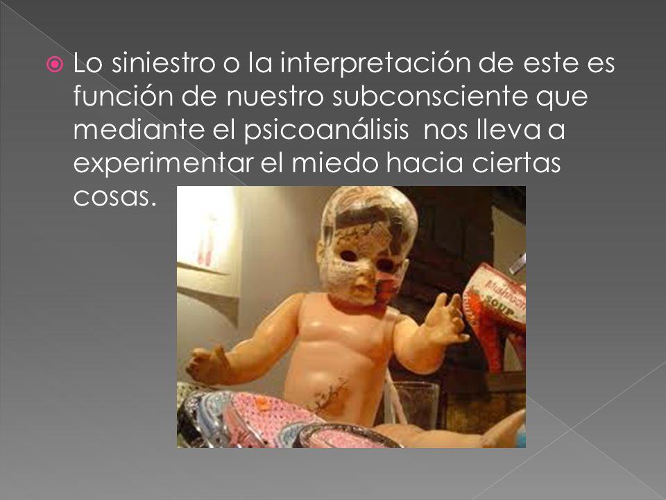 Lo siniestro o la interpretación de este es función de nuestro subconsciente que mediante el psicoanálisis nos lleva a experimentar el miedo hacia ciertas cosas.