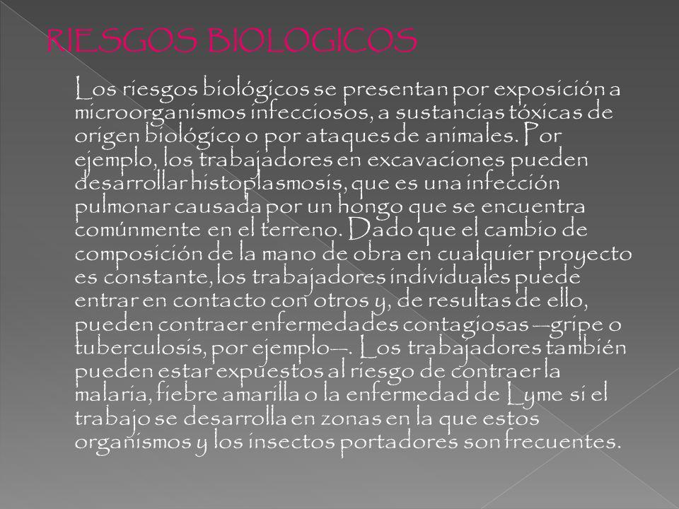 RIESGOS BIOLOGICOS Los riesgos biológicos se presentan por exposición a microorganismos infecciosos, a sustancias tóxicas de origen biológico o por ataques de animales.