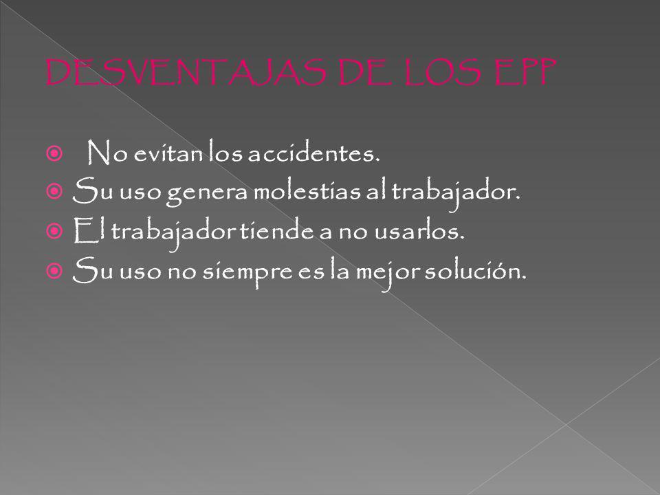 DESVENTAJAS DE LOS EPP No evitan los accidentes. Su uso genera molestias al trabajador. El trabajador tiende a no usarlos.