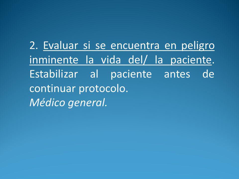 2. Evaluar si se encuentra en peligro inminente la vida del/ la paciente. Estabilizar al paciente antes de continuar protocolo.