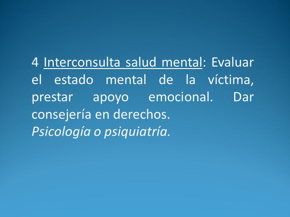 4 Interconsulta salud mental: Evaluar el estado mental de la víctima, prestar apoyo emocional. Dar consejería en derechos.