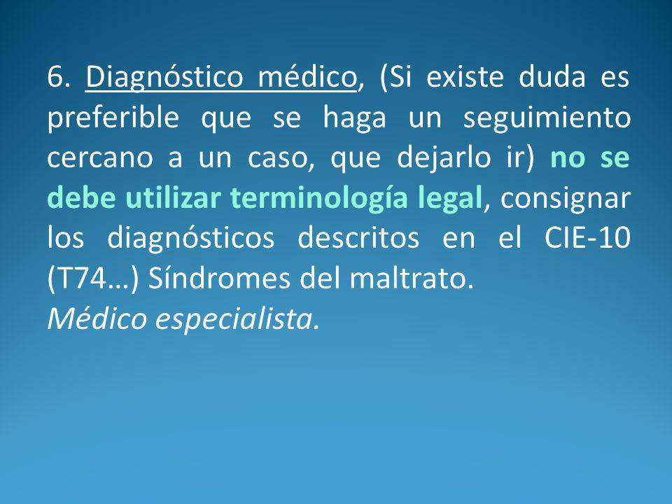 6. Diagnóstico médico, (Si existe duda es preferible que se haga un seguimiento cercano a un caso, que dejarlo ir) no se debe utilizar terminología legal, consignar los diagnósticos descritos en el CIE-10 (T74…) Síndromes del maltrato.