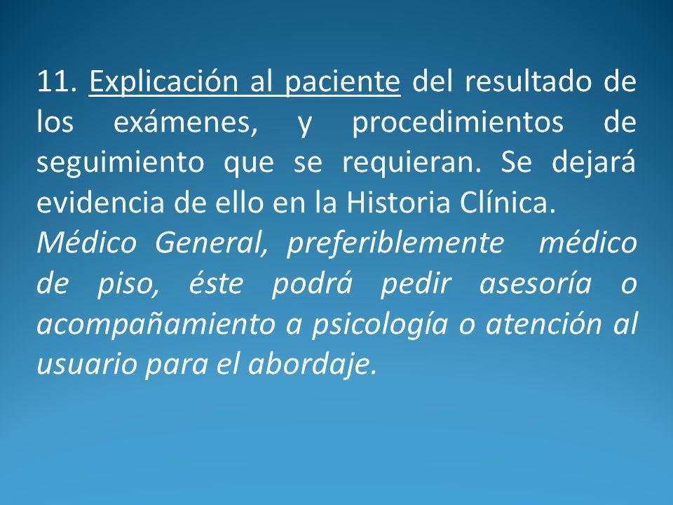 11. Explicación al paciente del resultado de los exámenes, y procedimientos de seguimiento que se requieran. Se dejará evidencia de ello en la Historia Clínica.