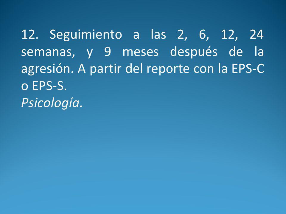 12. Seguimiento a las 2, 6, 12, 24 semanas, y 9 meses después de la agresión. A partir del reporte con la EPS-C o EPS-S.