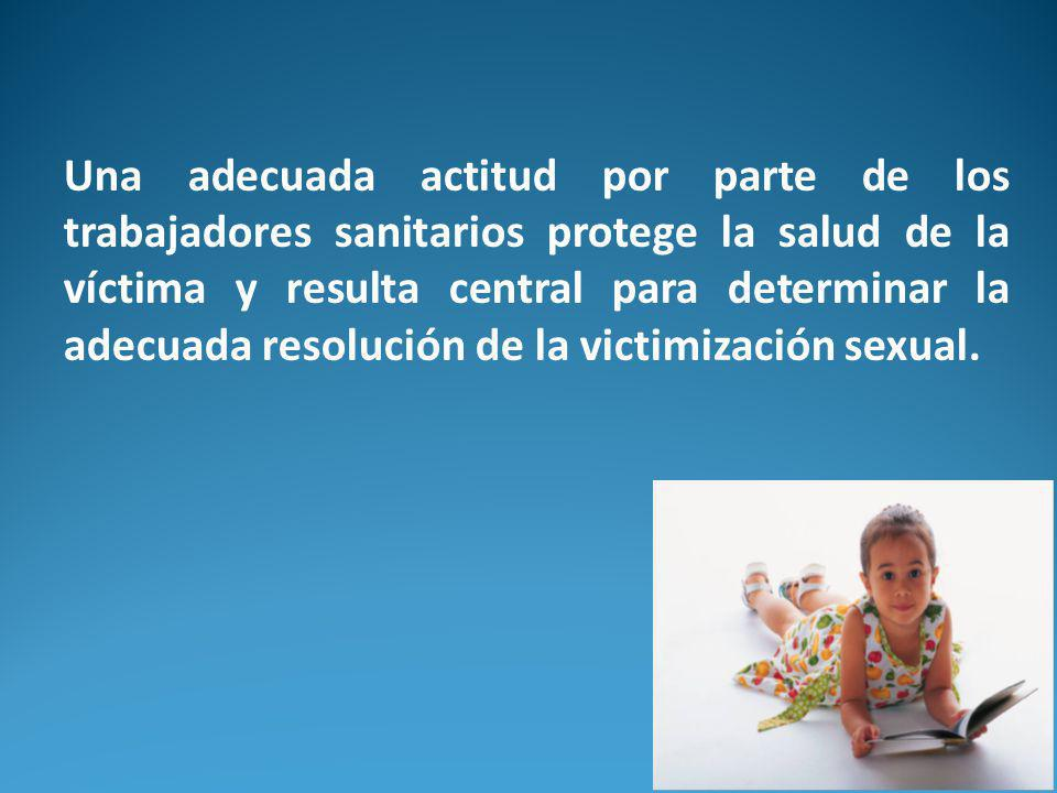 Una adecuada actitud por parte de los trabajadores sanitarios protege la salud de la víctima y resulta central para determinar la adecuada resolución de la victimización sexual.