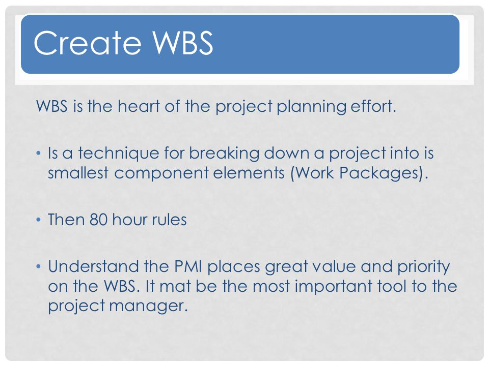 Create WBS WBS is the heart of the project planning effort.
