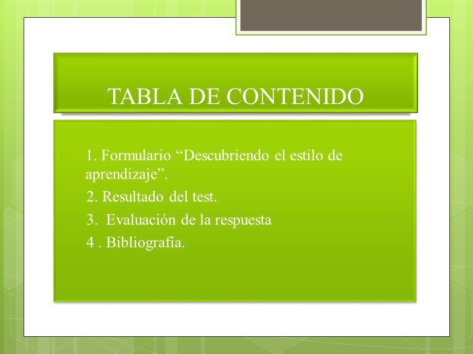 TABLA DE CONTENIDO 1. Formulario Descubriendo el estilo de aprendizaje . 2. Resultado del test. 3. Evaluación de la respuesta.