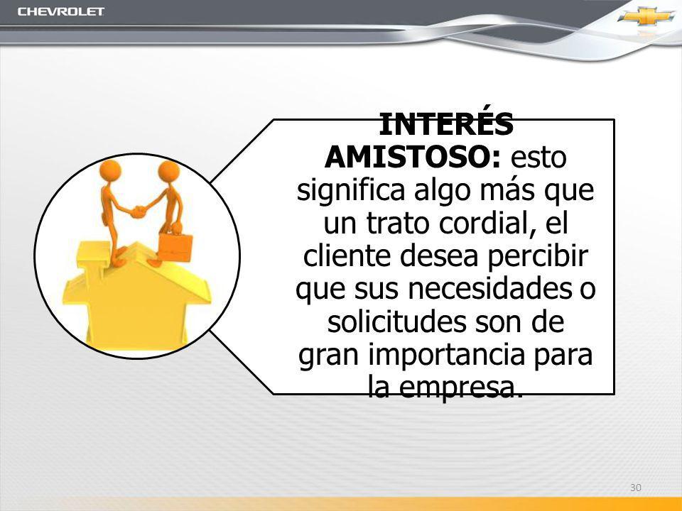 INTERÉS AMISTOSO: esto significa algo más que un trato cordial, el cliente desea percibir que sus necesidades o solicitudes son de gran importancia para la empresa.