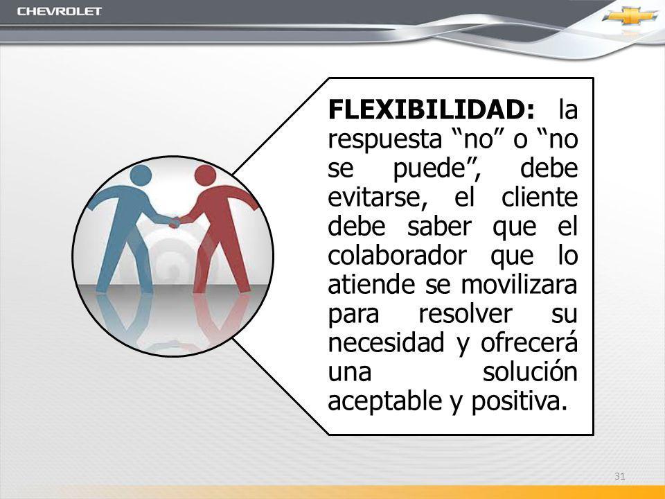 FLEXIBILIDAD: la respuesta no o no se puede , debe evitarse, el cliente debe saber que el colaborador que lo atiende se movilizara para resolver su necesidad y ofrecerá una solución aceptable y positiva.