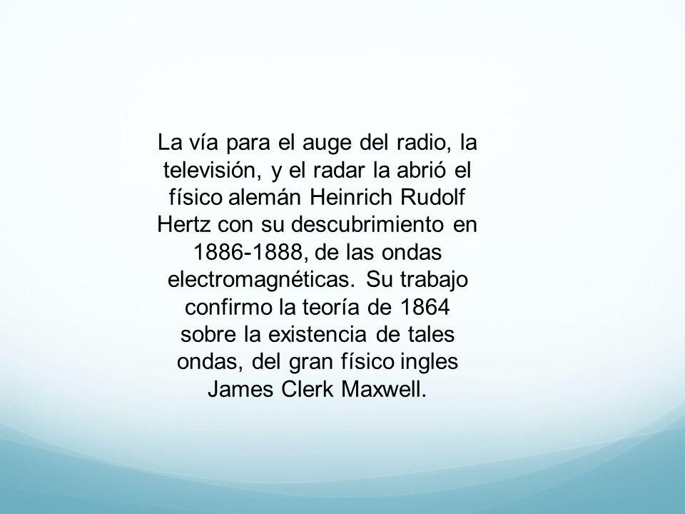 La vía para el auge del radio, la televisión, y el radar la abrió el físico alemán Heinrich Rudolf Hertz con su descubrimiento en 1886-1888, de las ondas electromagnéticas.