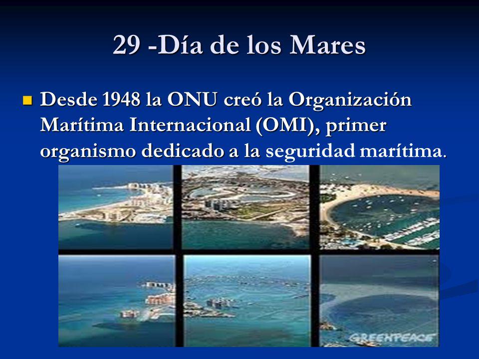 29 -Día de los Mares Desde 1948 la ONU creó la Organización Marítima Internacional (OMI), primer organismo dedicado a la seguridad marítima.