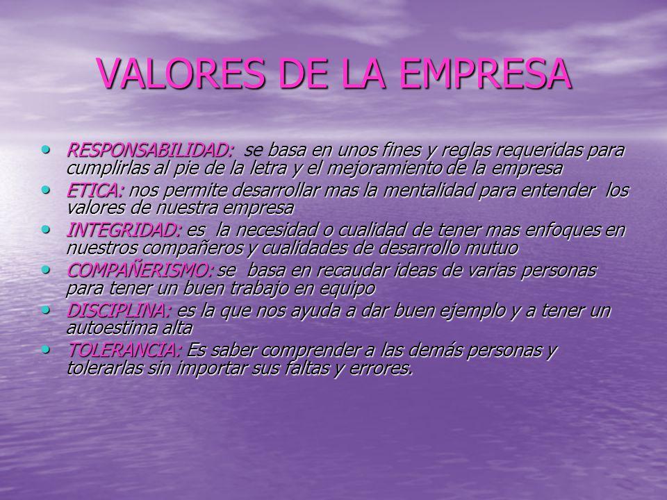 VALORES DE LA EMPRESA RESPONSABILIDAD: se basa en unos fines y reglas requeridas para cumplirlas al pie de la letra y el mejoramiento de la empresa.
