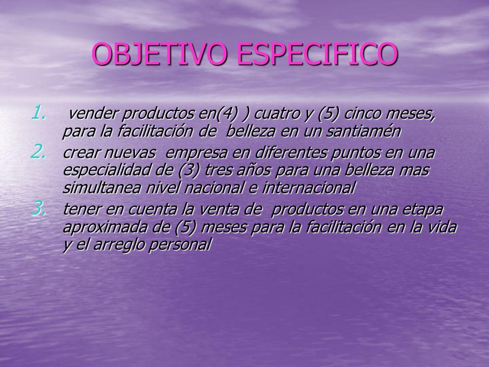OBJETIVO ESPECIFICO vender productos en(4) ) cuatro y (5) cinco meses, para la facilitación de belleza en un santiamén.