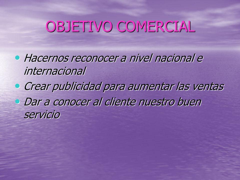 OBJETIVO COMERCIAL Hacernos reconocer a nivel nacional e internacional