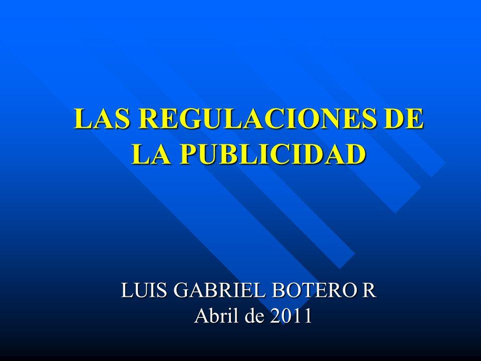 LAS REGULACIONES DE LA PUBLICIDAD LUIS GABRIEL BOTERO R Abril de 2011