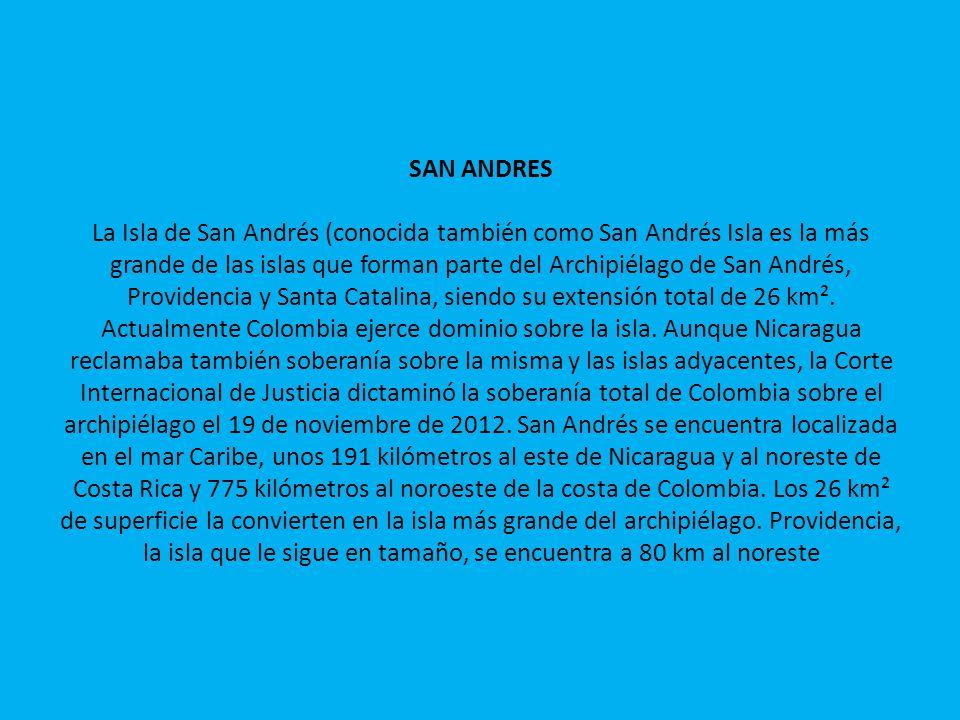 SAN ANDRES La Isla de San Andrés (conocida también como San Andrés Isla es la más grande de las islas que forman parte del Archipiélago de San Andrés, Providencia y Santa Catalina, siendo su extensión total de 26 km².