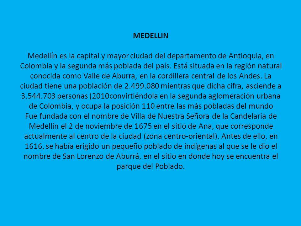 MEDELLIN Medellín es la capital y mayor ciudad del departamento de Antioquia, en Colombia y la segunda más poblada del país.