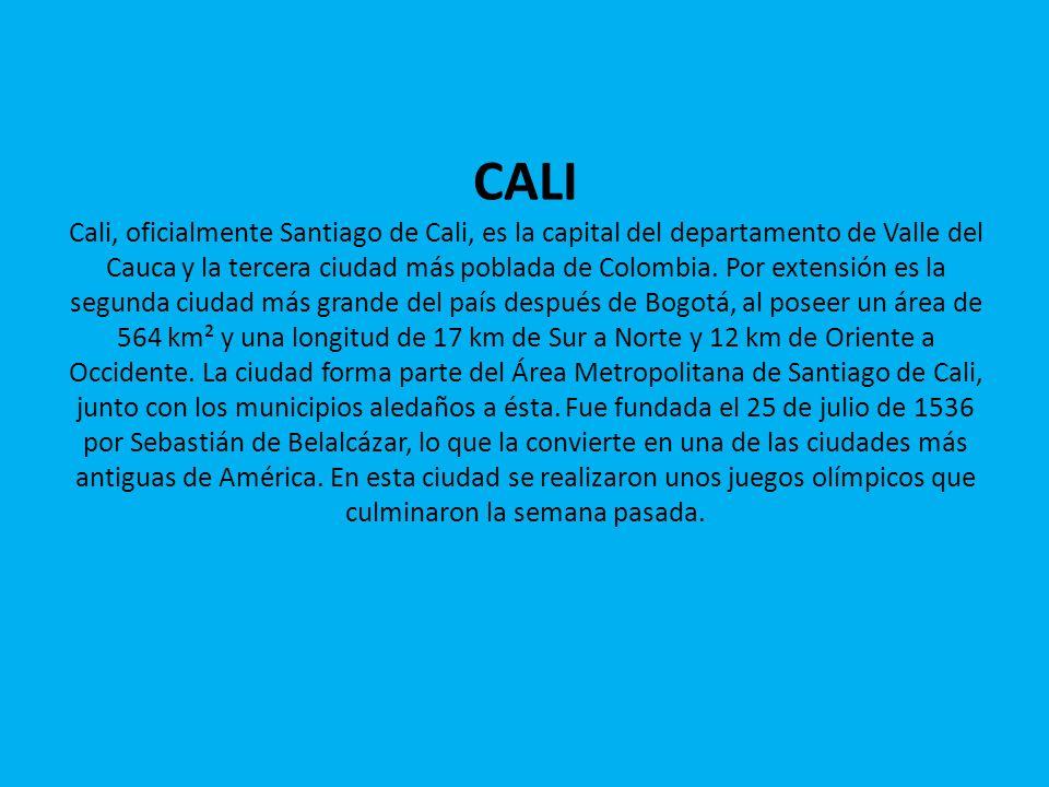 CALI Cali, oficialmente Santiago de Cali, es la capital del departamento de Valle del Cauca y la tercera ciudad más poblada de Colombia.