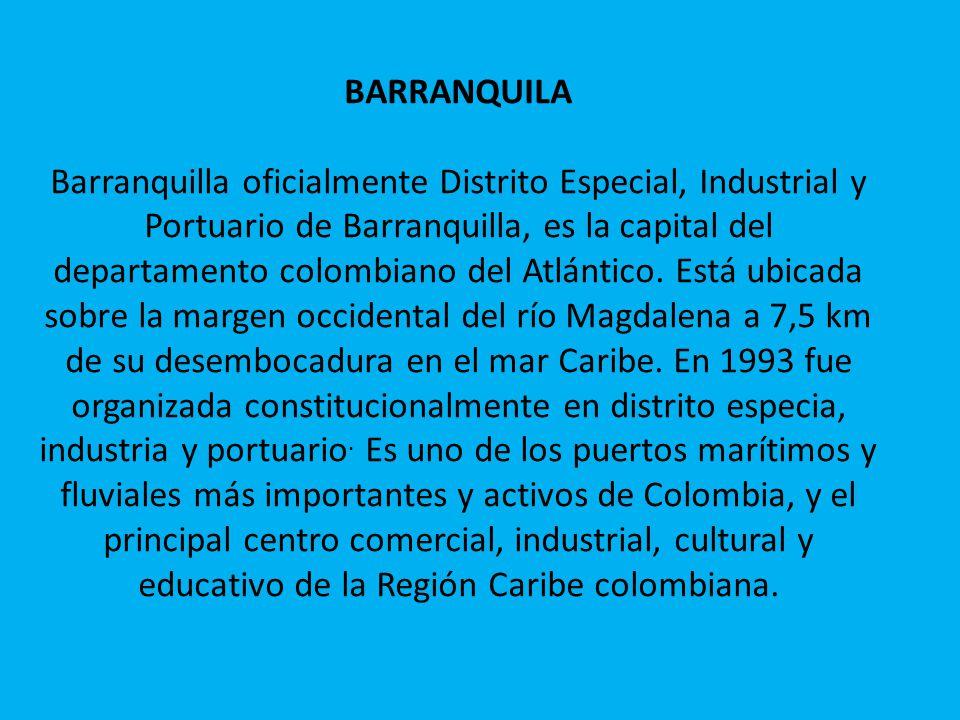 BARRANQUILA Barranquilla oficialmente Distrito Especial, Industrial y Portuario de Barranquilla, es la capital del departamento colombiano del Atlántico.
