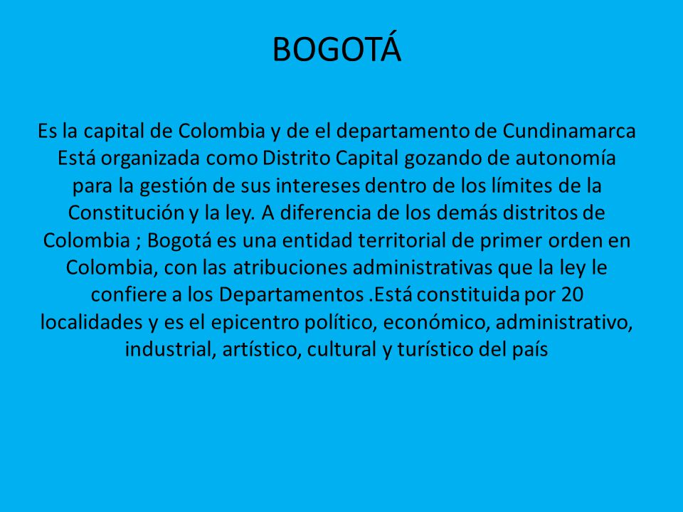 BOGOTÁ Es la capital de Colombia y de el departamento de Cundinamarca Está organizada como Distrito Capital gozando de autonomía para la gestión de sus intereses dentro de los límites de la Constitución y la ley.