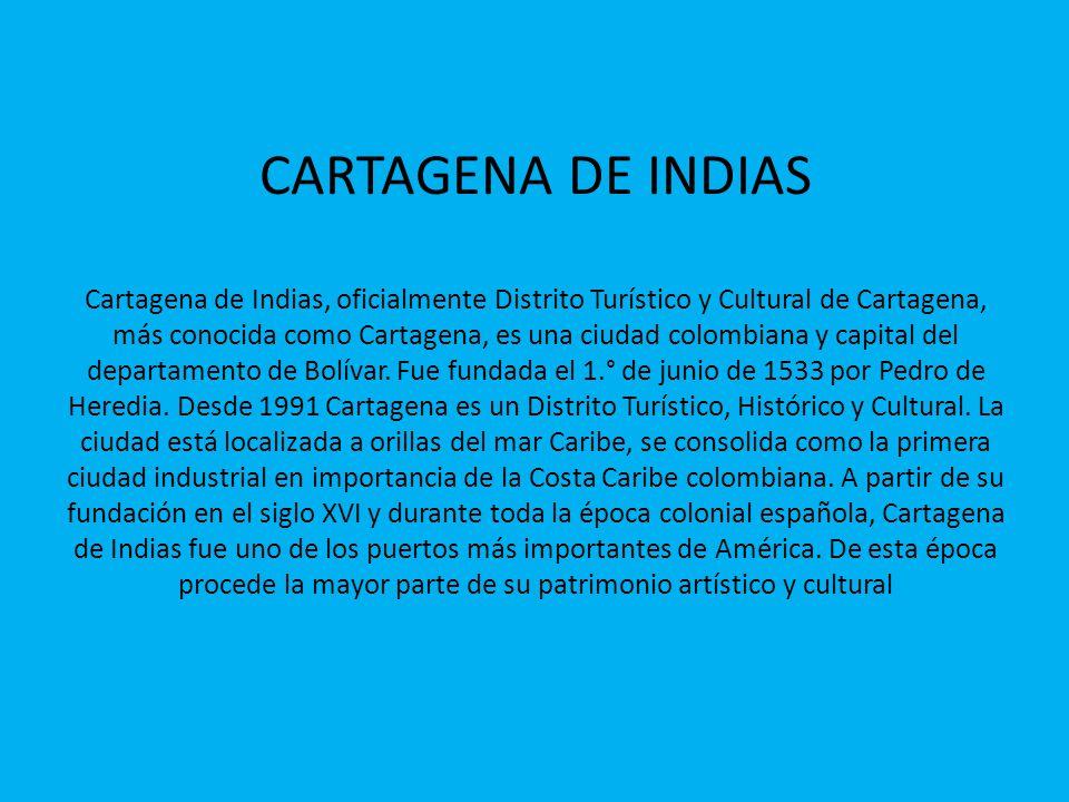 CARTAGENA DE INDIAS Cartagena de Indias, oficialmente Distrito Turístico y Cultural de Cartagena, más conocida como Cartagena, es una ciudad colombiana y capital del departamento de Bolívar.